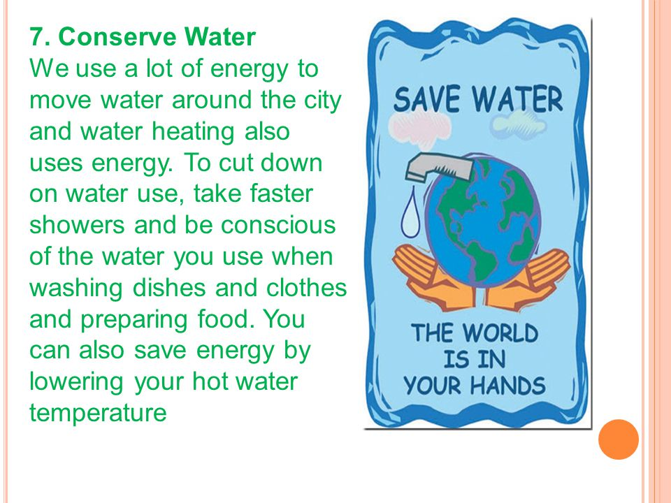 7. Conserve Water We use a lot of energy to move water around the city and water heating also uses energy. To cut down on water use, take faster showe