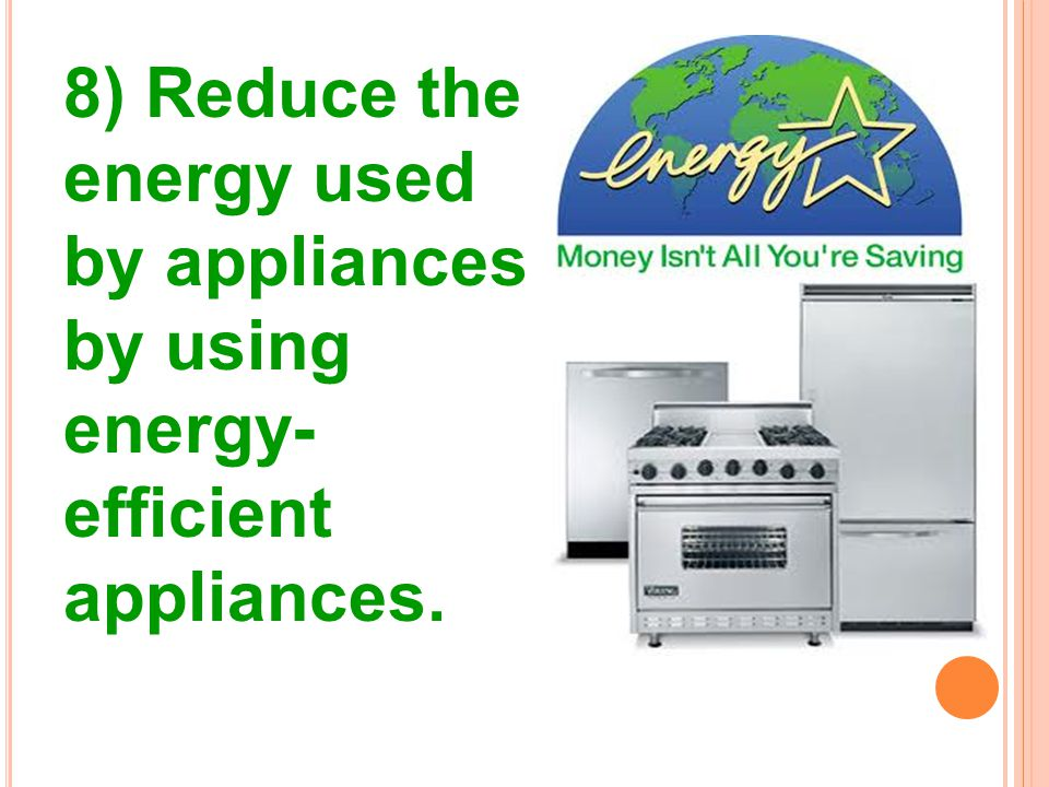 8) Reduce the energy used by appliances by using energy- efficient appliances.