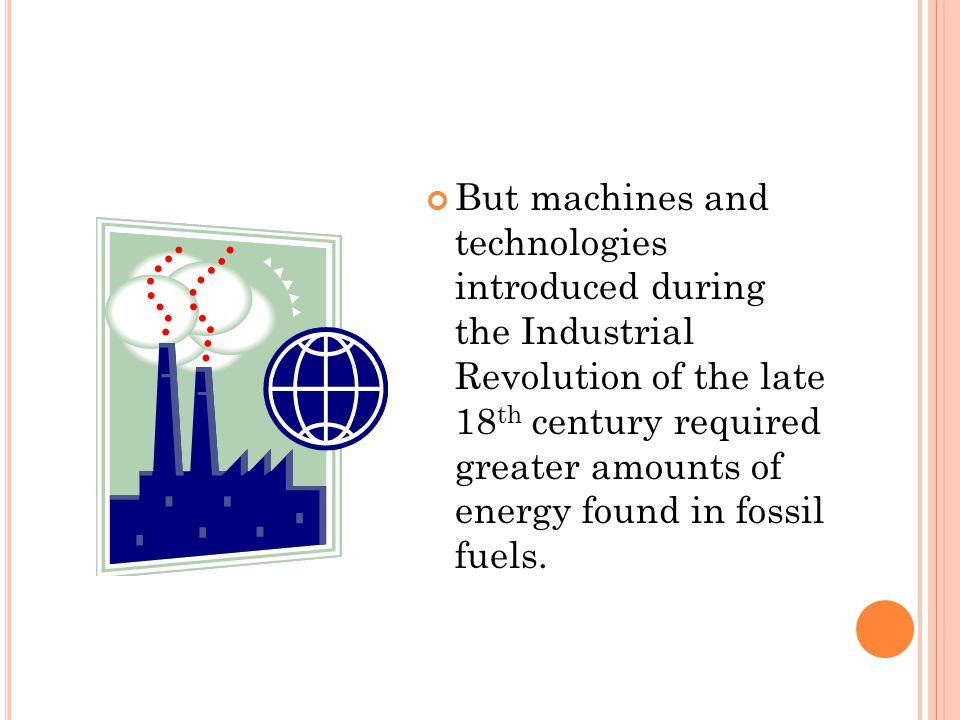 But machines and technologies introduced during the Industrial Revolution of the late 18 th century required greater amounts of energy found in fossil fuels.