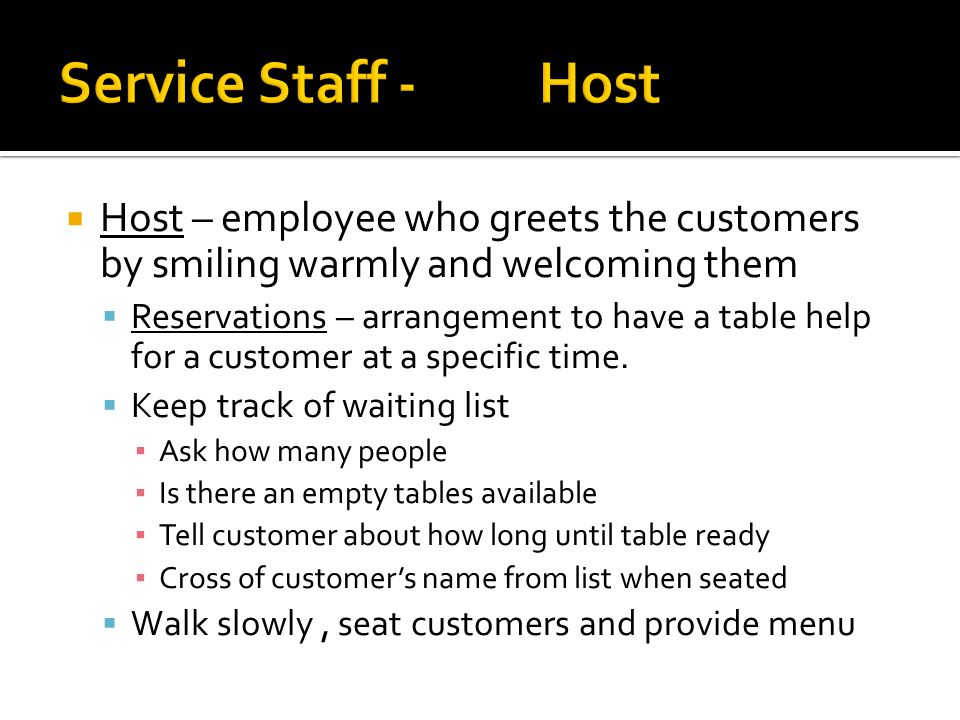  Host – employee who greets the customers by smiling warmly and welcoming them  Reservations – arrangement to have a table help for a customer at a specific time.