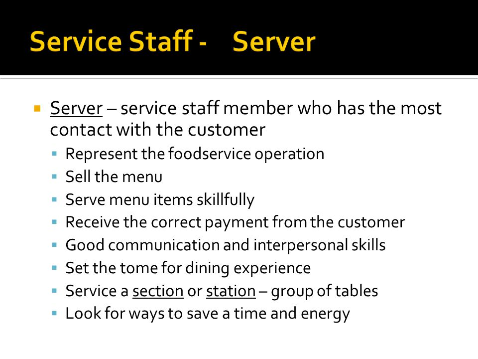  Server – service staff member who has the most contact with the customer  Represent the foodservice operation  Sell the menu  Serve menu items skillfully  Receive the correct payment from the customer  Good communication and interpersonal skills  Set the tome for dining experience  Service a section or station – group of tables  Look for ways to save a time and energy