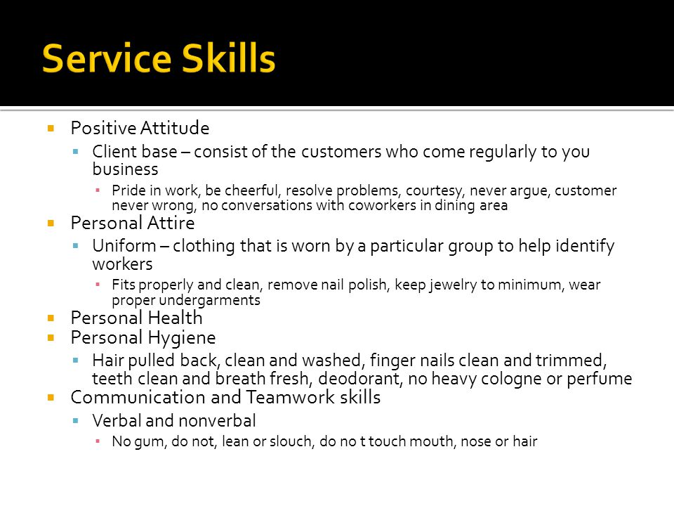  Positive Attitude  Client base – consist of the customers who come regularly to you business ▪ Pride in work, be cheerful, resolve problems, courtesy, never argue, customer never wrong, no conversations with coworkers in dining area  Personal Attire  Uniform – clothing that is worn by a particular group to help identify workers ▪ Fits properly and clean, remove nail polish, keep jewelry to minimum, wear proper undergarments  Personal Health  Personal Hygiene  Hair pulled back, clean and washed, finger nails clean and trimmed, teeth clean and breath fresh, deodorant, no heavy cologne or perfume  Communication and Teamwork skills  Verbal and nonverbal ▪ No gum, do not, lean or slouch, do no t touch mouth, nose or hair