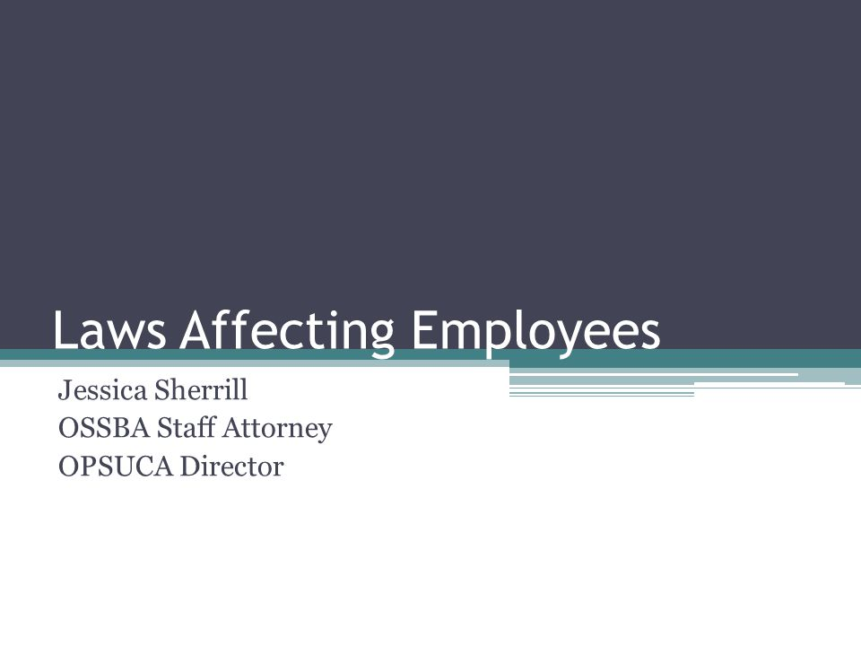 Laws Affecting Employees Jessica Sherrill OSSBA Staff Attorney OPSUCA Director