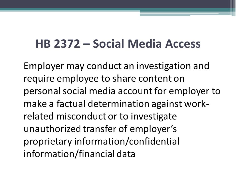HB 2372 – Social Media Access Employer may conduct an investigation and require employee to share content on personal social media account for employer to make a factual determination against work- related misconduct or to investigate unauthorized transfer of employer's proprietary information/confidential information/financial data