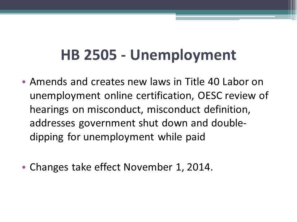 HB 2505 - Unemployment Amends and creates new laws in Title 40 Labor on unemployment online certification, OESC review of hearings on misconduct, misconduct definition, addresses government shut down and double- dipping for unemployment while paid Changes take effect November 1, 2014.