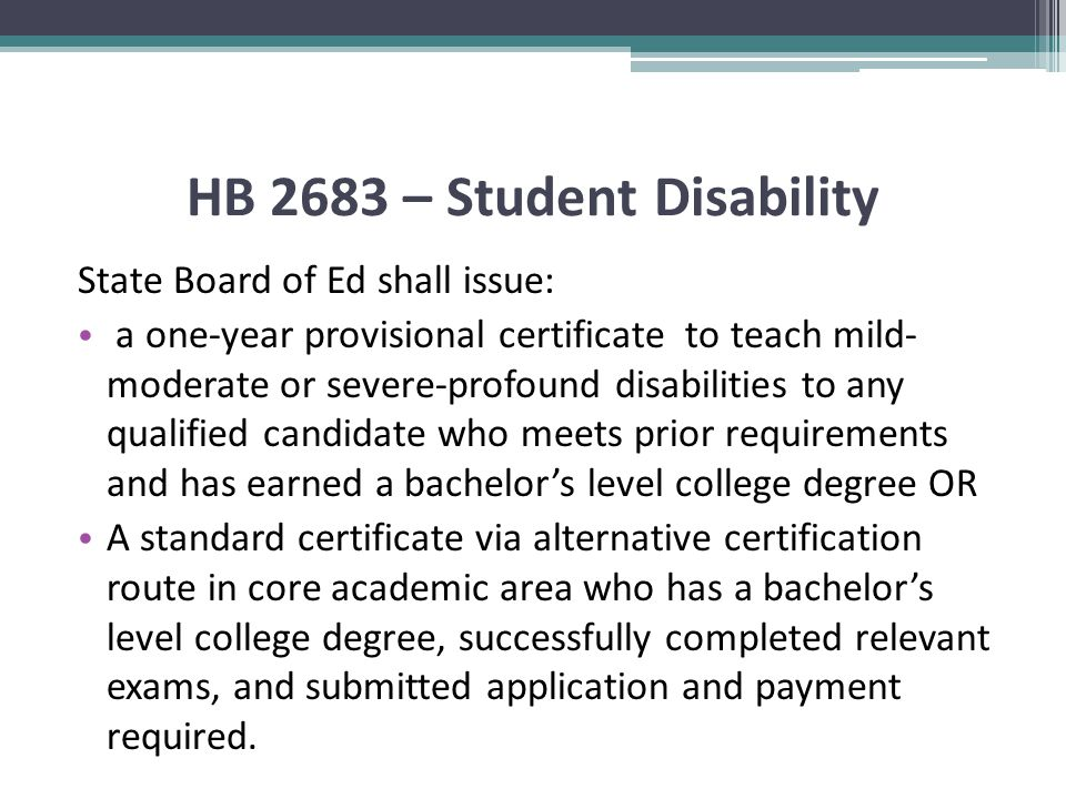 HB 2683 – Student Disability State Board of Ed shall issue: a one-year provisional certificate to teach mild- moderate or severe-profound disabilities to any qualified candidate who meets prior requirements and has earned a bachelor's level college degree OR A standard certificate via alternative certification route in core academic area who has a bachelor's level college degree, successfully completed relevant exams, and submitted application and payment required.