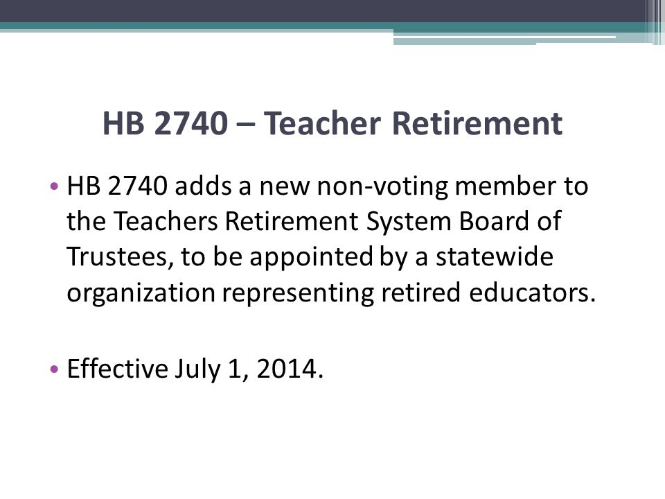 HB 2740 – Teacher Retirement HB 2740 adds a new non-voting member to the Teachers Retirement System Board of Trustees, to be appointed by a statewide organization representing retired educators.