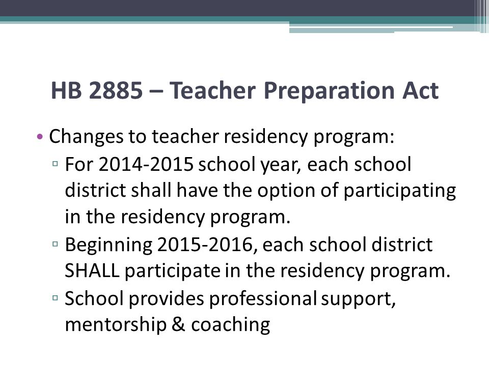 HB 2885 – Teacher Preparation Act Changes to teacher residency program: ▫ For 2014-2015 school year, each school district shall have the option of participating in the residency program.