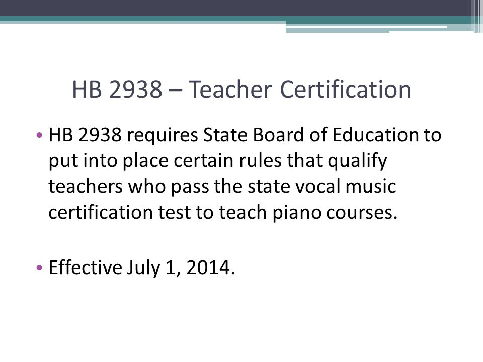 HB 2938 – Teacher Certification HB 2938 requires State Board of Education to put into place certain rules that qualify teachers who pass the state vocal music certification test to teach piano courses.