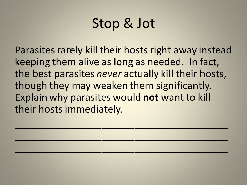 Stop & Jot Parasites rarely kill their hosts right away instead keeping them alive as long as needed.