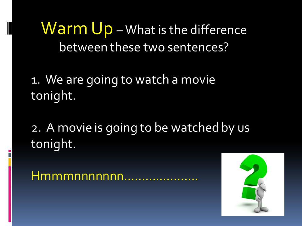 Warm Up – What is the difference between these two sentences.