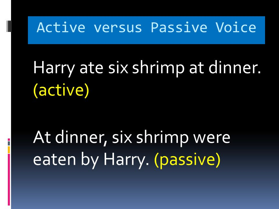 Active versus Passive Voice Harry ate six shrimp at dinner. (active) At dinner, six shrimp were eaten by Harry. (passive)