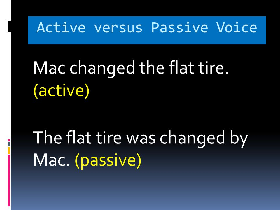 Active versus Passive Voice Mac changed the flat tire.