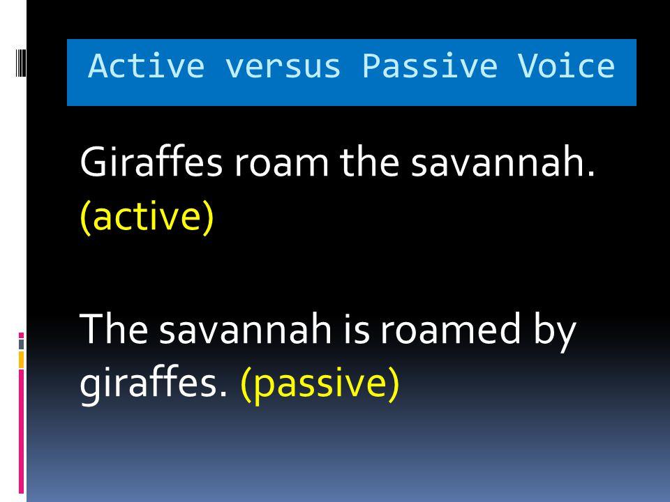 Active versus Passive Voice Giraffes roam the savannah.