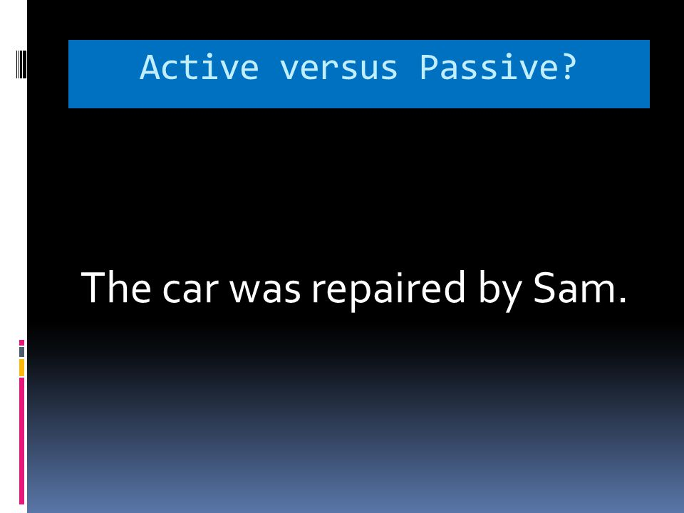 Active versus Passive The car was repaired by Sam.