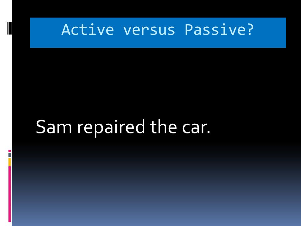 Active versus Passive? Sam repaired the car.