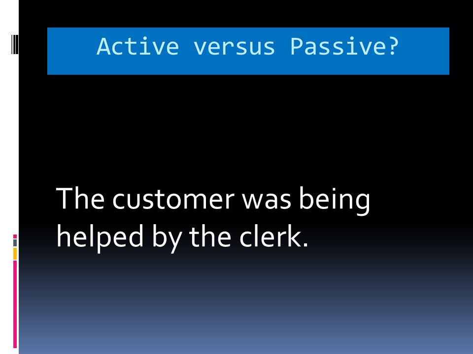Active versus Passive? The customer was being helped by the clerk.