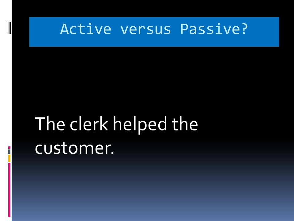 Active versus Passive? The clerk helped the customer.