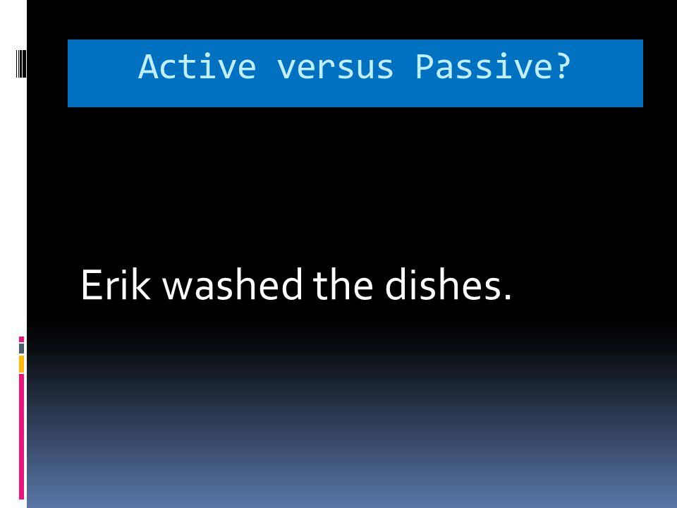 Active versus Passive Erik washed the dishes.