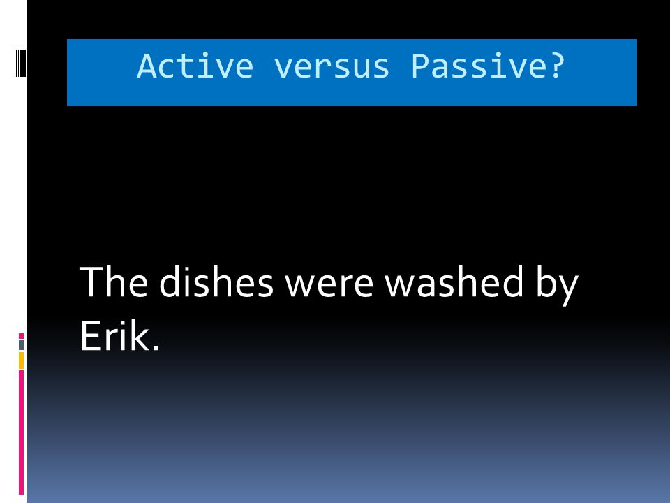 Active versus Passive The dishes were washed by Erik.