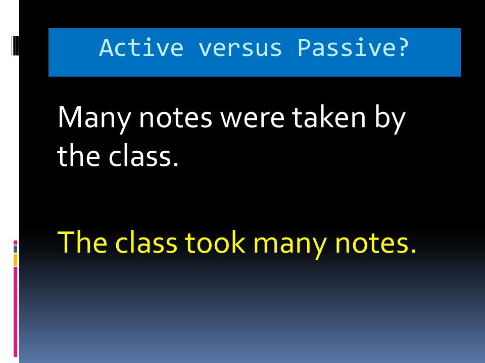 Active versus Passive? Many notes were taken by the class. The class took many notes.