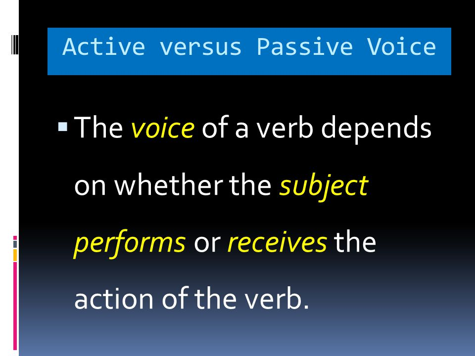 The voice of a verb depends on whether the subject performs or receives the action of the verb.