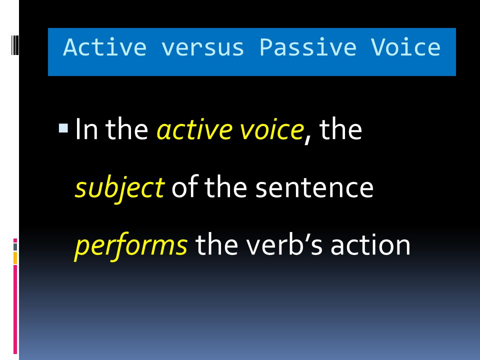 Active versus Passive Voice  In the active voice, the subject of the sentence performs the verb's action