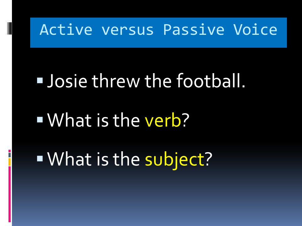 Active versus Passive Voice  Josie threw the football.  What is the verb  What is the subject
