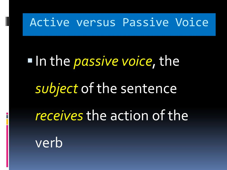 Active versus Passive Voice  In the passive voice, the subject of the sentence receives the action of the verb