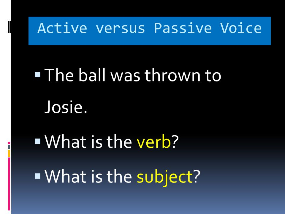 Active versus Passive Voice  The ball was thrown to Josie.  What is the verb?  What is the subject?