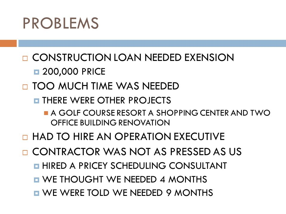 PROBLEMS  CONSTRUCTION LOAN NEEDED EXENSION  200,000 PRICE  TOO MUCH TIME WAS NEEDED  THERE WERE OTHER PROJECTS A GOLF COURSE RESORT A SHOPPING CENTER AND TWO OFFICE BUILDING RENOVATION  HAD TO HIRE AN OPERATION EXECUTIVE  CONTRACTOR WAS NOT AS PRESSED AS US  HIRED A PRICEY SCHEDULING CONSULTANT  WE THOUGHT WE NEEDED 4 MONTHS  WE WERE TOLD WE NEEDED 9 MONTHS