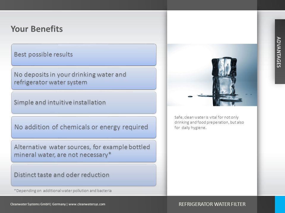 Cleanwater Systems GmbH| Germany | www.cleanwatersys.com REFRIGERATOR WATER FILTER Your Benefits Safe, clean water is vital for not only drinking and food preperation, but also for daily hygiene.