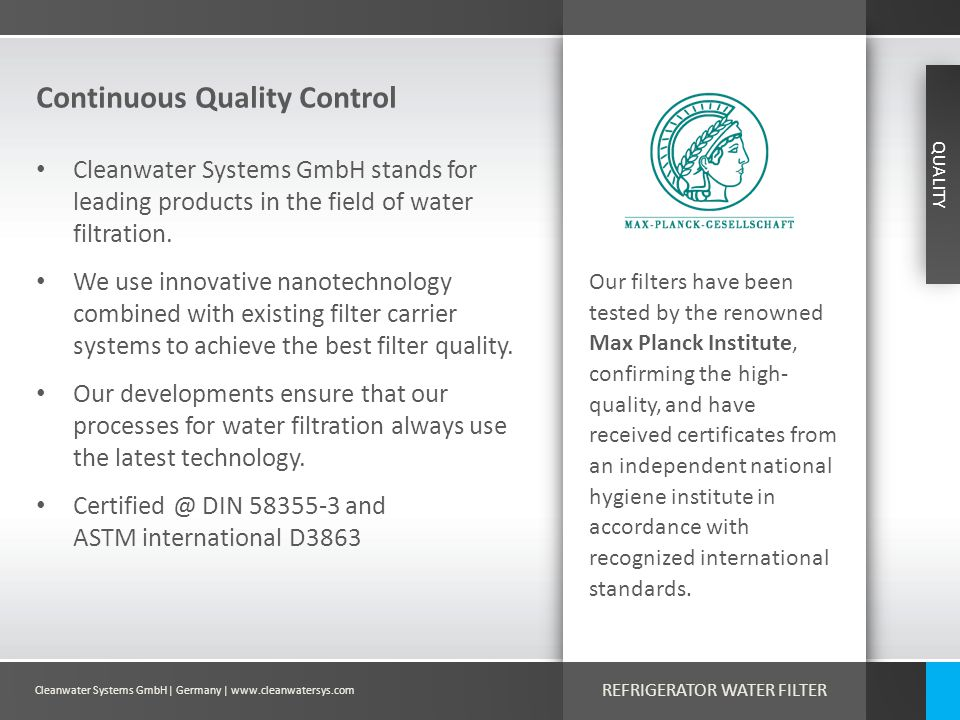 Cleanwater Systems GmbH| Germany | www.cleanwatersys.com REFRIGERATOR WATER FILTER Continuous Quality Control QUALITY Cleanwater Systems GmbH stands for leading products in the field of water filtration.