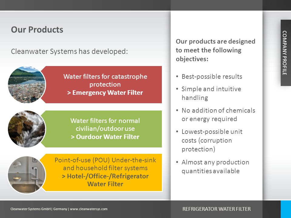 Cleanwater Systems GmbH| Germany | www.cleanwatersys.com REFRIGERATOR WATER FILTER Our Products COMPANY PROFILE Cleanwater Systems has developed: Wate