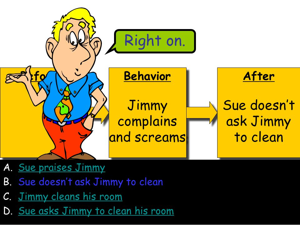 Before Behavior Jimmy complains and screams Behavior Jimmy complains and screams After Sue doesn't ask Jimmy to clean After Sue doesn't ask Jimmy to clean Right on.