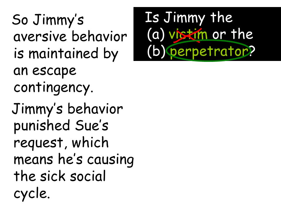 So Jimmy's aversive behavior is maintained by an escape contingency.