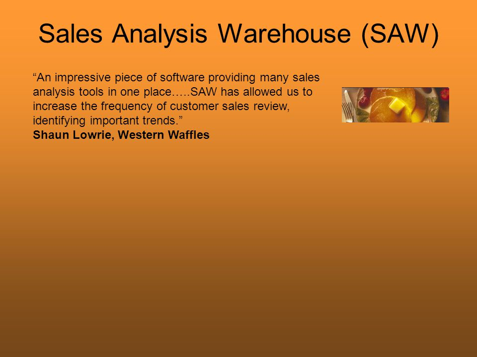 Sales Analysis Warehouse (SAW) An impressive piece of software providing many sales analysis tools in one place…..SAW has allowed us to increase the frequency of customer sales review, identifying important trends. Shaun Lowrie, Western Waffles
