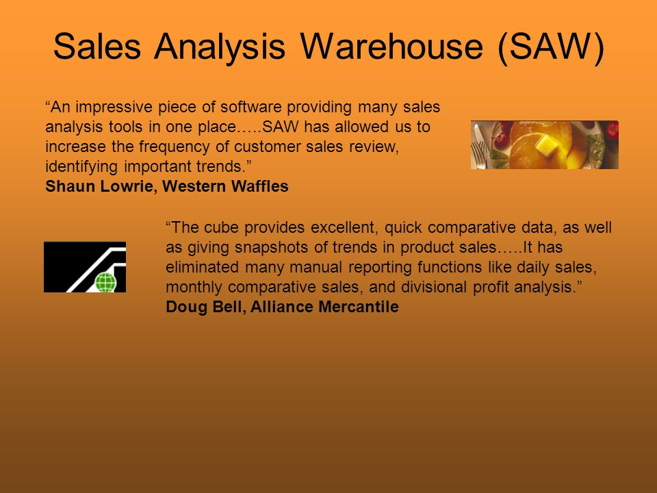 Sales Analysis Warehouse (SAW) An impressive piece of software providing many sales analysis tools in one place…..SAW has allowed us to increase the frequency of customer sales review, identifying important trends. Shaun Lowrie, Western Waffles The cube provides excellent, quick comparative data, as well as giving snapshots of trends in product sales…..It has eliminated many manual reporting functions like daily sales, monthly comparative sales, and divisional profit analysis. Doug Bell, Alliance Mercantile
