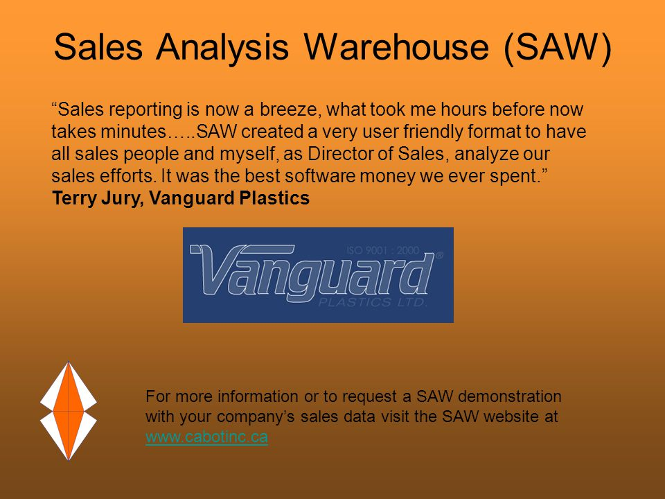 Sales Analysis Warehouse (SAW) For more information or to request a SAW demonstration with your company's sales data visit the SAW website at www.cabotinc.ca www.cabotinc.ca Sales reporting is now a breeze, what took me hours before now takes minutes…..SAW created a very user friendly format to have all sales people and myself, as Director of Sales, analyze our sales efforts.