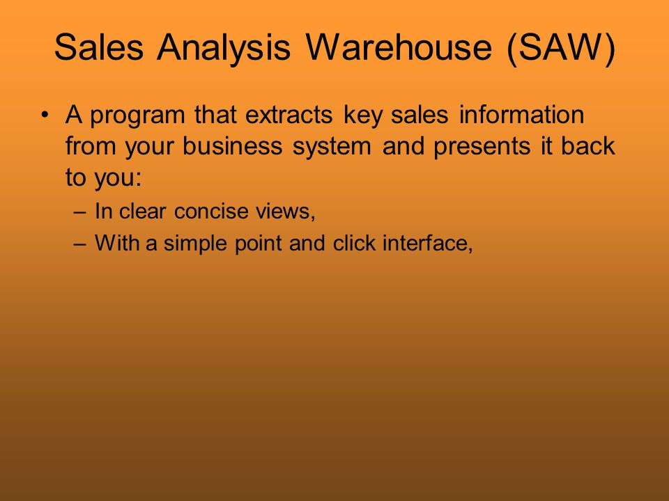 Sales Analysis Warehouse (SAW) A program that extracts key sales information from your business system and presents it back to you: –In clear concise views, –With a simple point and click interface,