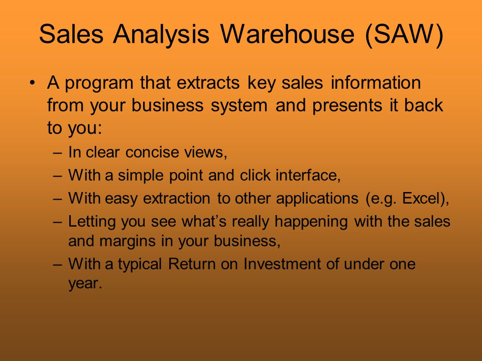 Sales Analysis Warehouse (SAW) A program that extracts key sales information from your business system and presents it back to you: –In clear concise views, –With a simple point and click interface, –With easy extraction to other applications (e.g.