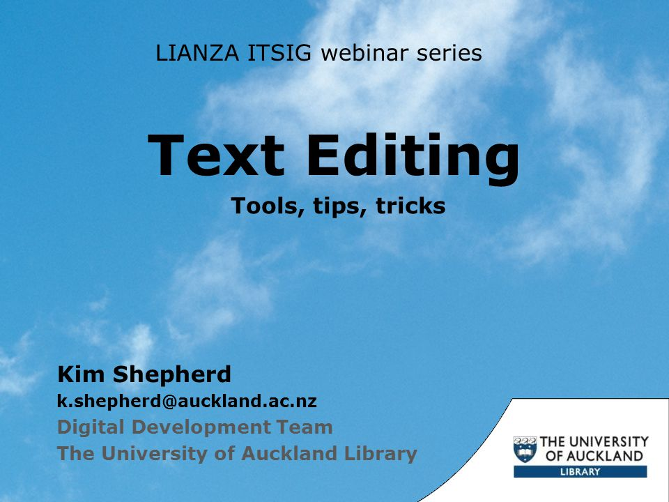 Text Editing Kim Shepherd k.shepherd@auckland.ac.nz Digital Development Team The University of Auckland Library Tools, tips, tricks LIANZA ITSIG webinar series