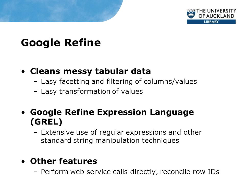Google Refine Cleans messy tabular data –Easy facetting and filtering of columns/values –Easy transformation of values Google Refine Expression Language (GREL) –Extensive use of regular expressions and other standard string manipulation techniques Other features –Perform web service calls directly, reconcile row IDs