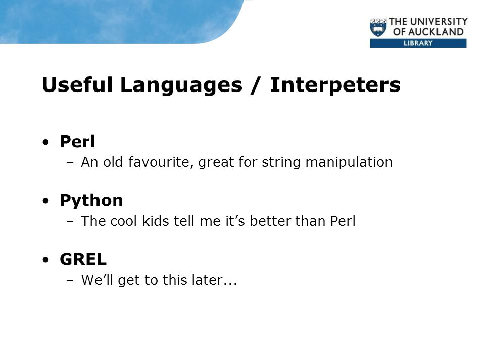 Useful Languages / Interpeters Perl –An old favourite, great for string manipulation Python –The cool kids tell me it's better than Perl GREL –We'll get to this later...