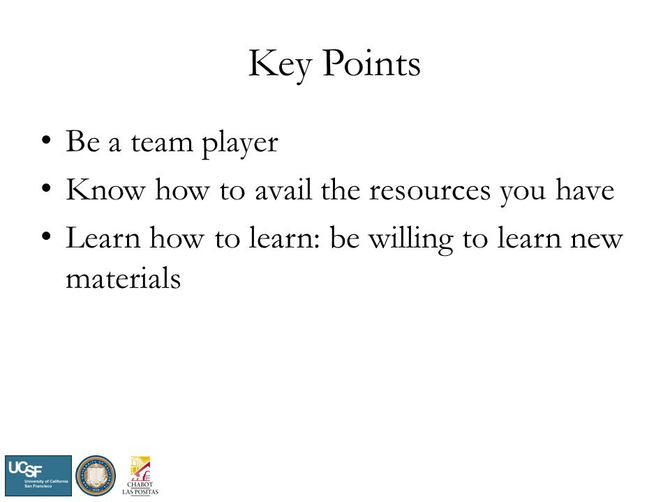 Key Points Be a team player Know how to avail the resources you have Learn how to learn: be willing to learn new materials