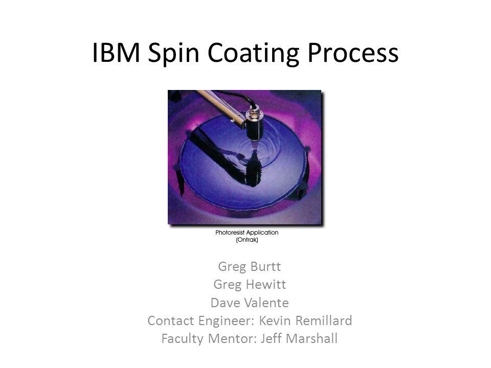 IBM Spin Coating Process Greg Burtt Greg Hewitt Dave Valente Contact Engineer: Kevin Remillard Faculty Mentor: Jeff Marshall