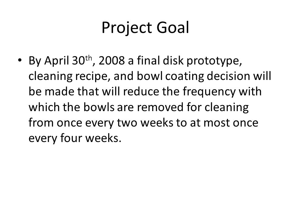 Project Goal By April 30 th, 2008 a final disk prototype, cleaning recipe, and bowl coating decision will be made that will reduce the frequency with which the bowls are removed for cleaning from once every two weeks to at most once every four weeks.