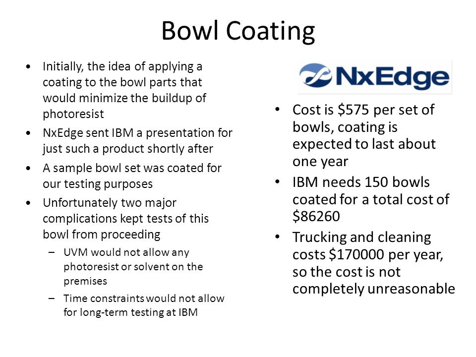 Bowl Coating Cost is $575 per set of bowls, coating is expected to last about one year IBM needs 150 bowls coated for a total cost of $86260 Trucking and cleaning costs $170000 per year, so the cost is not completely unreasonable Initially, the idea of applying a coating to the bowl parts that would minimize the buildup of photoresist NxEdge sent IBM a presentation for just such a product shortly after A sample bowl set was coated for our testing purposes Unfortunately two major complications kept tests of this bowl from proceeding –UVM would not allow any photoresist or solvent on the premises –Time constraints would not allow for long-term testing at IBM