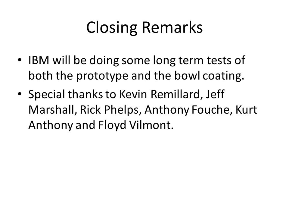 Closing Remarks IBM will be doing some long term tests of both the prototype and the bowl coating.