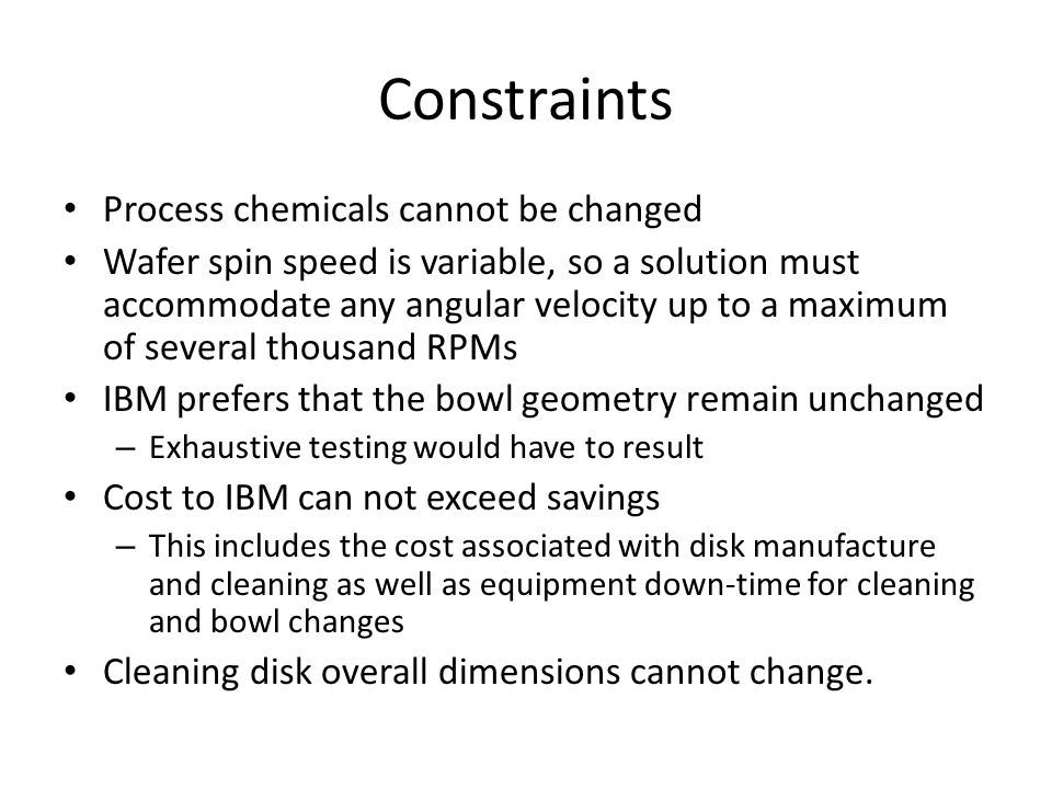 Constraints Process chemicals cannot be changed Wafer spin speed is variable, so a solution must accommodate any angular velocity up to a maximum of several thousand RPMs IBM prefers that the bowl geometry remain unchanged – Exhaustive testing would have to result Cost to IBM can not exceed savings – This includes the cost associated with disk manufacture and cleaning as well as equipment down-time for cleaning and bowl changes Cleaning disk overall dimensions cannot change.
